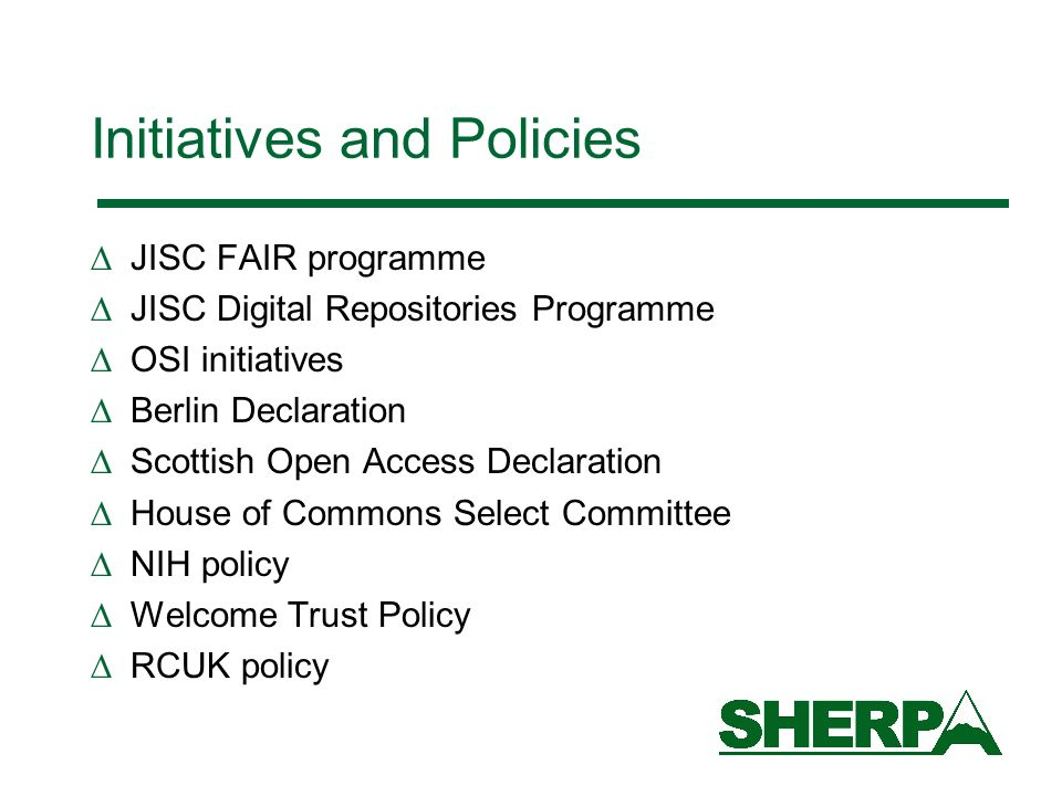 Initiatives and Policies JISC FAIR programme JISC Digital Repositories Programme OSI initiatives Berlin Declaration Scottish Open Access Declaration House of Commons Select Committee NIH policy Welcome Trust Policy RCUK policy