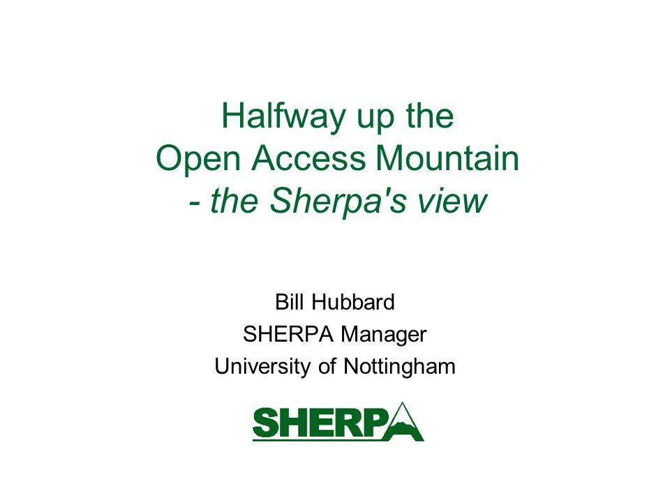 Halfway up the Open Access Mountain - the Sherpa s view Bill Hubbard SHERPA Manager University of Nottingham