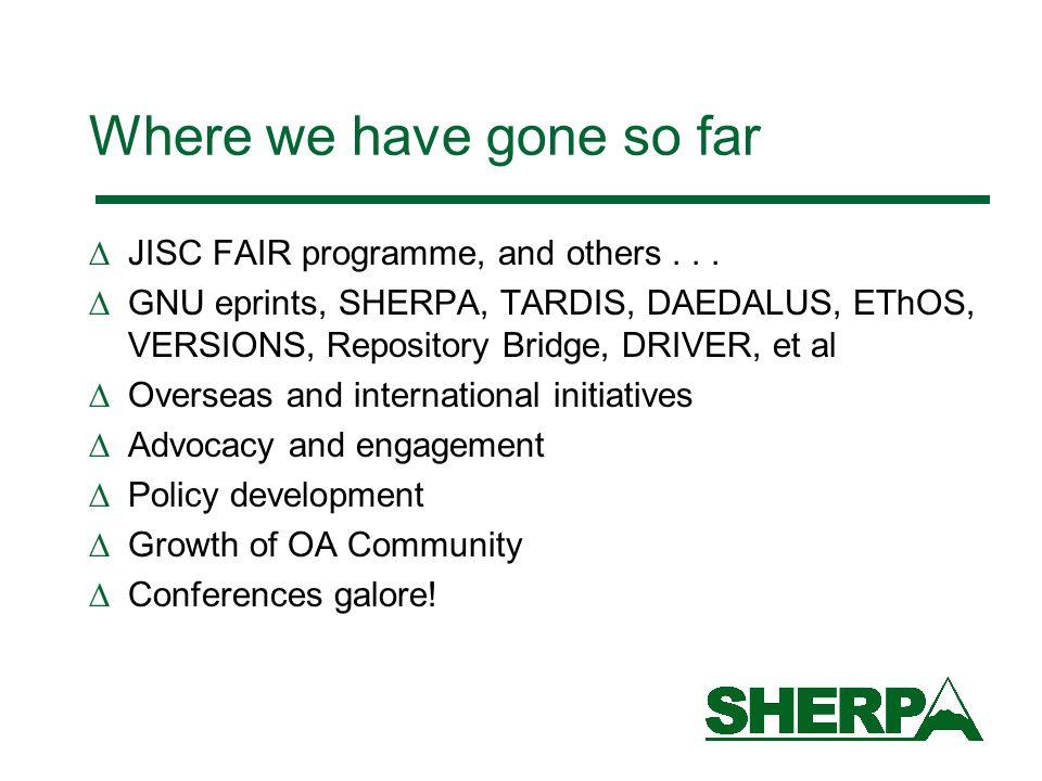 Where we have gone so far JISC FAIR programme, and others... GNU eprints, SHERPA, TARDIS, DAEDALUS, EThOS, VERSIONS, Repository Bridge, DRIVER, et al