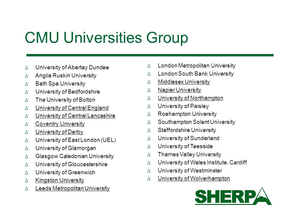 CMU Universities Group University of Abertay Dundee Anglia Ruskin University Bath Spa University University of Bedfordshire The University of Bolton University of Central England University of Central Lancashire Coventry University University of Derby University of East London (UEL) University of Glamorgan Glasgow Caledonian University University of Gloucestershire University of Greenwich Kingston University Leeds Metropolitan University London Metropolitan University London South Bank University Middlesex University Napier University University of Northampton University of Paisley Roehampton University Southampton Solent University Staffordshire University University of Sunderland University of Teesside Thames Valley University University of Wales Institute, Cardiff University of Westminster University of Wolverhampton