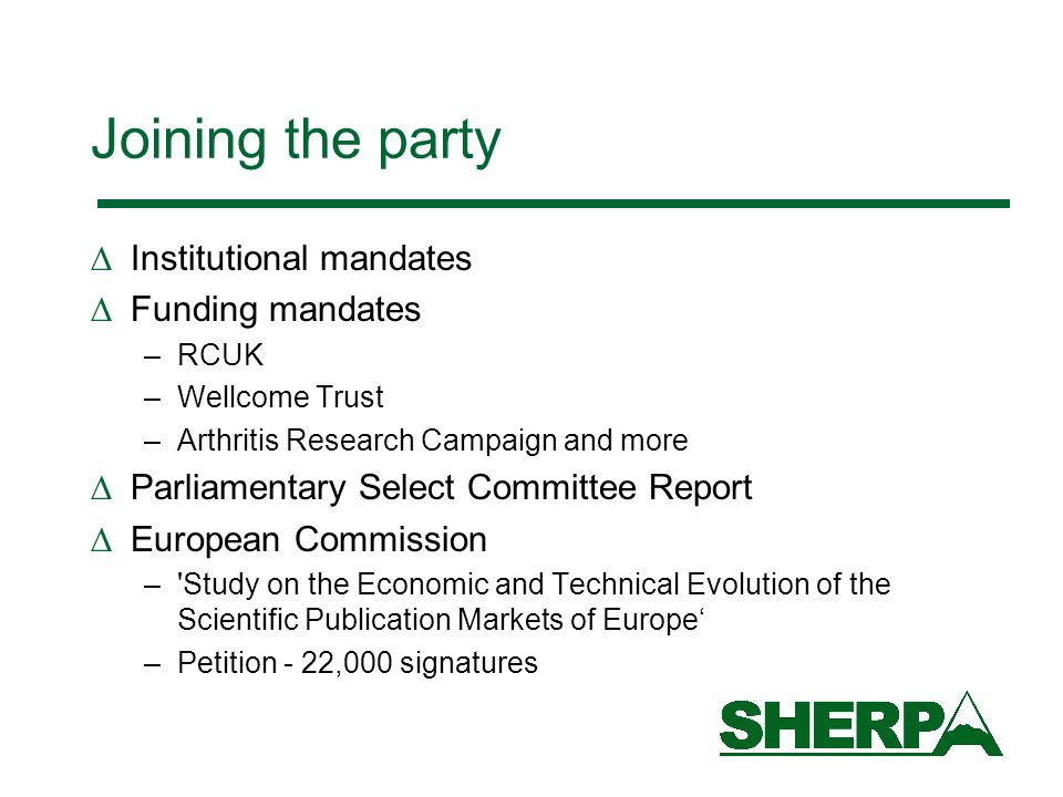 Joining the party Institutional mandates Funding mandates –RCUK –Wellcome Trust –Arthritis Research Campaign and more Parliamentary Select Committee Report European Commission – Study on the Economic and Technical Evolution of the Scientific Publication Markets of Europe –Petition - 22,000 signatures