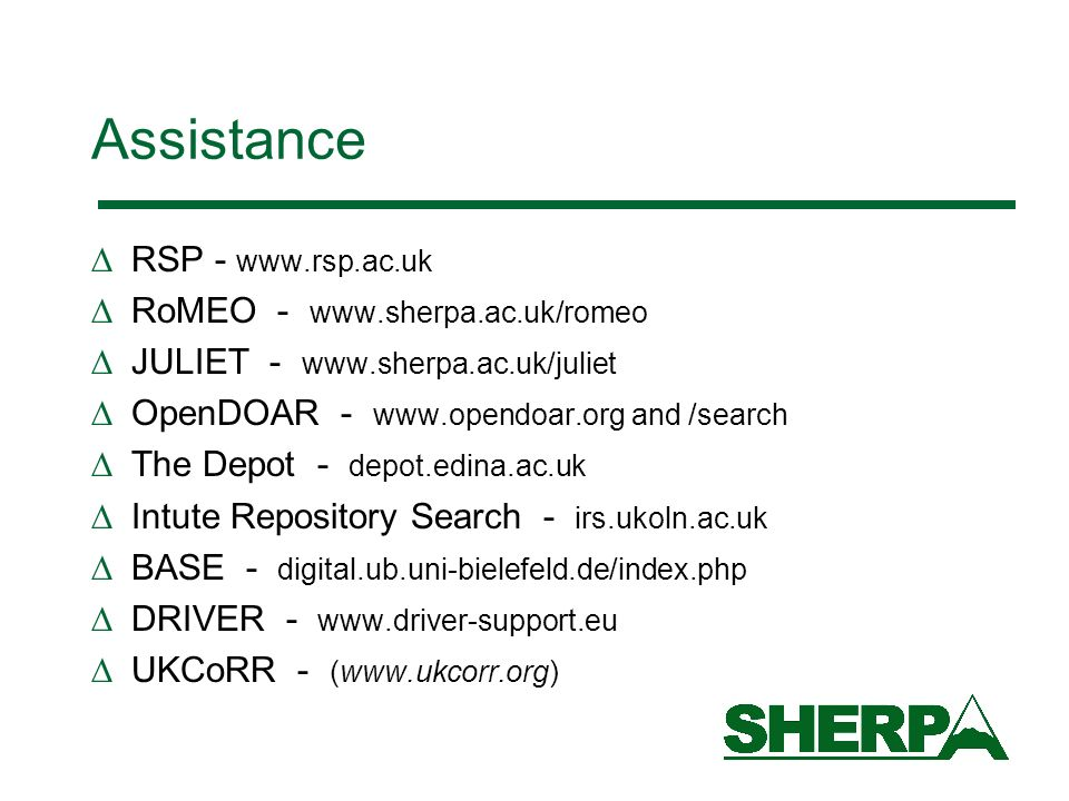 Assistance RSP - www.rsp.ac.uk RoMEO - www.sherpa.ac.uk/romeo JULIET - www.sherpa.ac.uk/juliet OpenDOAR - www.opendoar.org and /search The Depot - depot.edina.ac.uk Intute Repository Search - irs.ukoln.ac.uk BASE - digital.ub.uni-bielefeld.de/index.php DRIVER - www.driver-support.eu UKCoRR - (www.ukcorr.org)