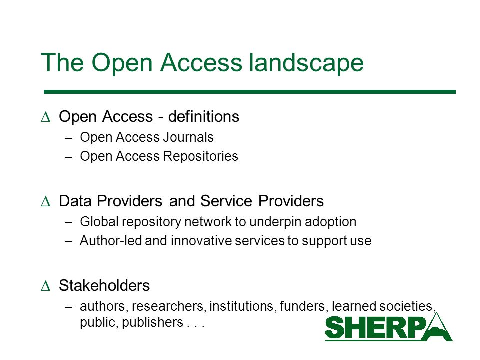 The Open Access landscape Open Access - definitions –Open Access Journals –Open Access Repositories Data Providers and Service Providers –Global repository network to underpin adoption –Author-led and innovative services to support use Stakeholders –authors, researchers, institutions, funders, learned societies, public, publishers...