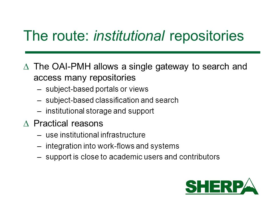 The route: institutional repositories The OAI-PMH allows a single gateway to search and access many repositories –subject-based portals or views –subj