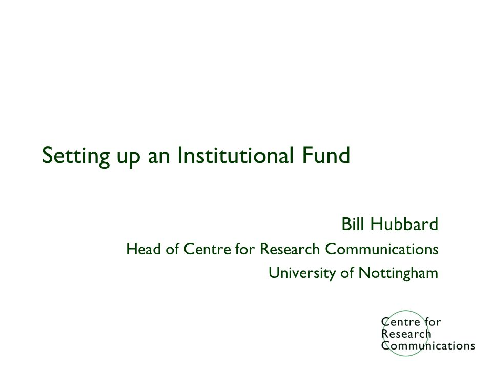 Setting up an Institutional Fund Bill Hubbard Head of Centre for Research Communications University of Nottingham