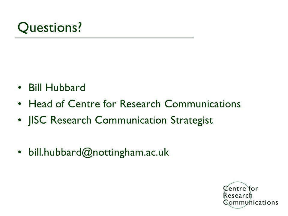 Questions? Bill Hubbard Head of Centre for Research Communications JISC Research Communication Strategist bill.hubbard@nottingham.ac.uk