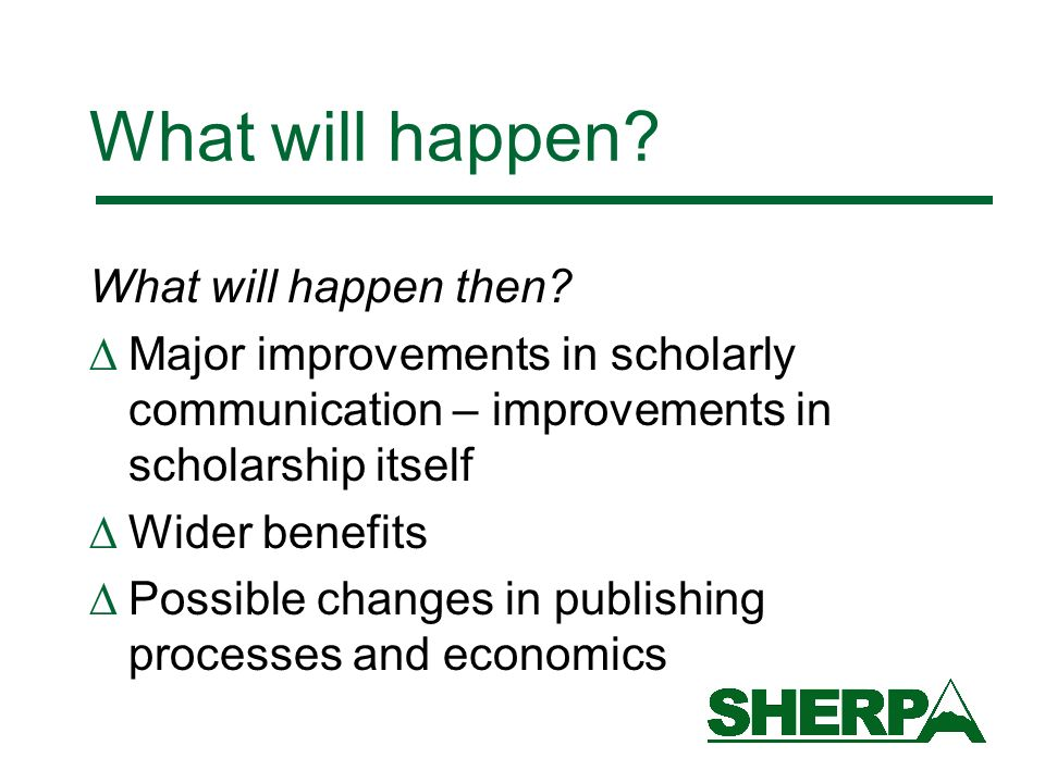 What will happen? What will happen then? Major improvements in scholarly communication – improvements in scholarship itself Wider benefits Possible ch