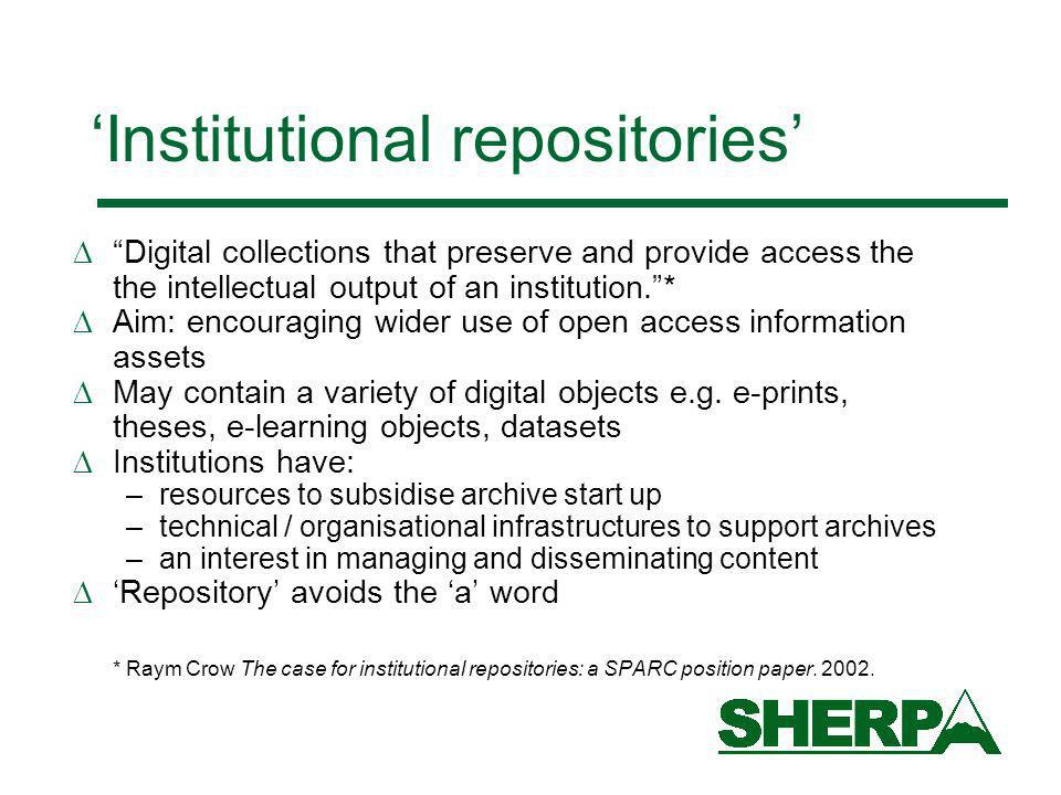 Institutional repositories Digital collections that preserve and provide access the the intellectual output of an institution.* Aim: encouraging wider use of open access information assets May contain a variety of digital objects e.g.