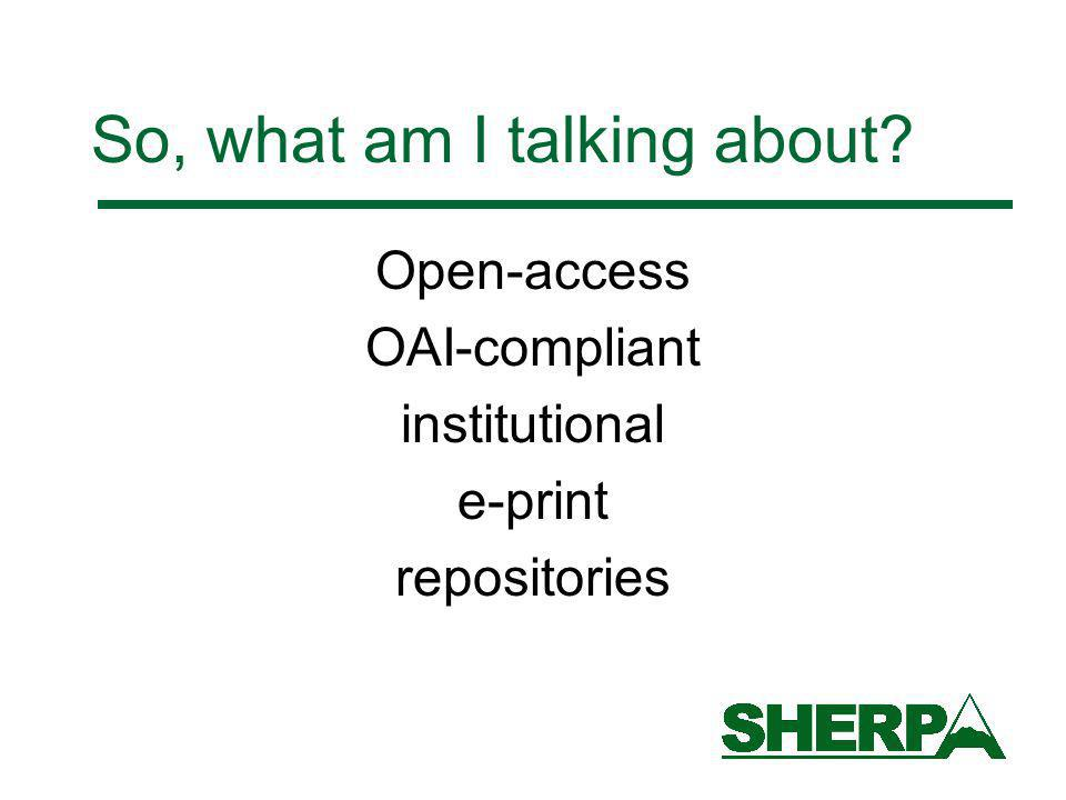 So, what am I talking about Open-access OAI-compliant institutional e-print repositories