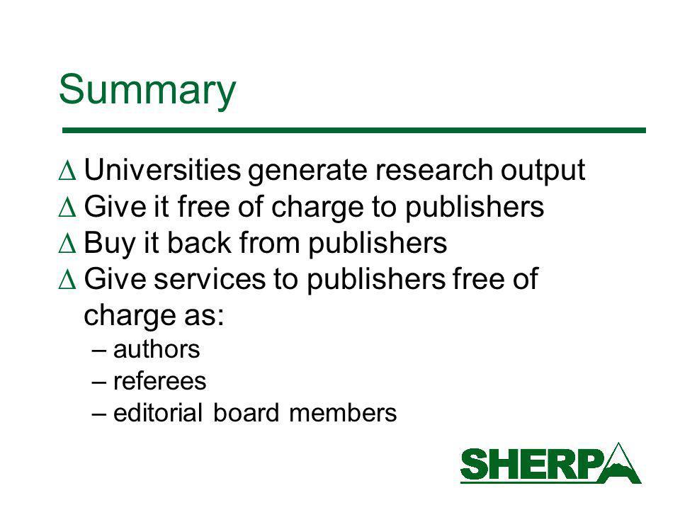 Summary Universities generate research output Give it free of charge to publishers Buy it back from publishers Give services to publishers free of charge as: –authors –referees –editorial board members