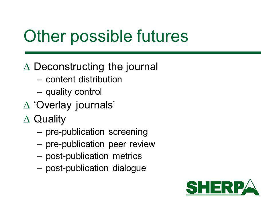 Other possible futures Deconstructing the journal –content distribution –quality control Overlay journals Quality –pre-publication screening –pre-publication peer review –post-publication metrics –post-publication dialogue
