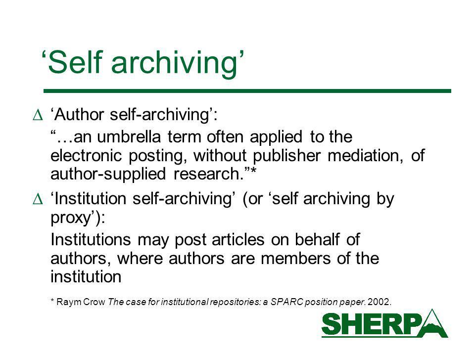 Self archiving Author self-archiving: …an umbrella term often applied to the electronic posting, without publisher mediation, of author-supplied research.* Institution self-archiving (or self archiving by proxy): Institutions may post articles on behalf of authors, where authors are members of the institution * Raym Crow The case for institutional repositories: a SPARC position paper.