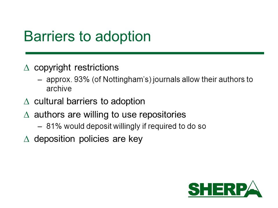 Barriers to adoption copyright restrictions –approx. 93% (of Nottinghams) journals allow their authors to archive cultural barriers to adoption author