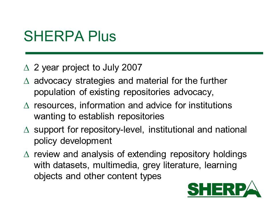 SHERPA Plus 2 year project to July 2007 advocacy strategies and material for the further population of existing repositories advocacy, resources, info