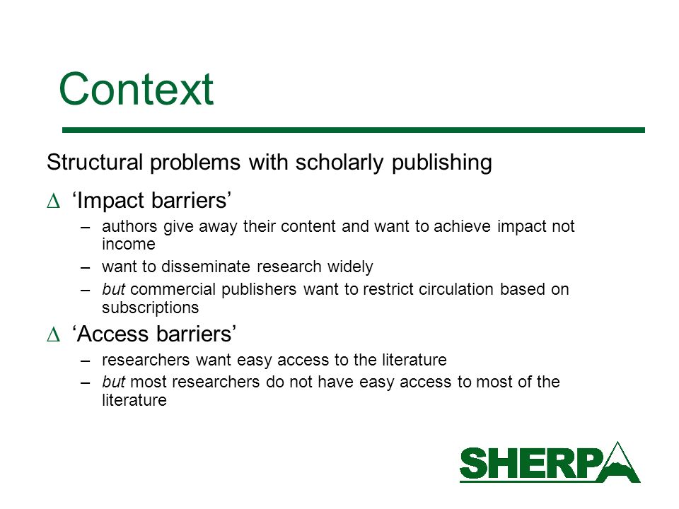 Context Structural problems with scholarly publishing Impact barriers –authors give away their content and want to achieve impact not income –want to disseminate research widely –but commercial publishers want to restrict circulation based on subscriptions Access barriers –researchers want easy access to the literature –but most researchers do not have easy access to most of the literature