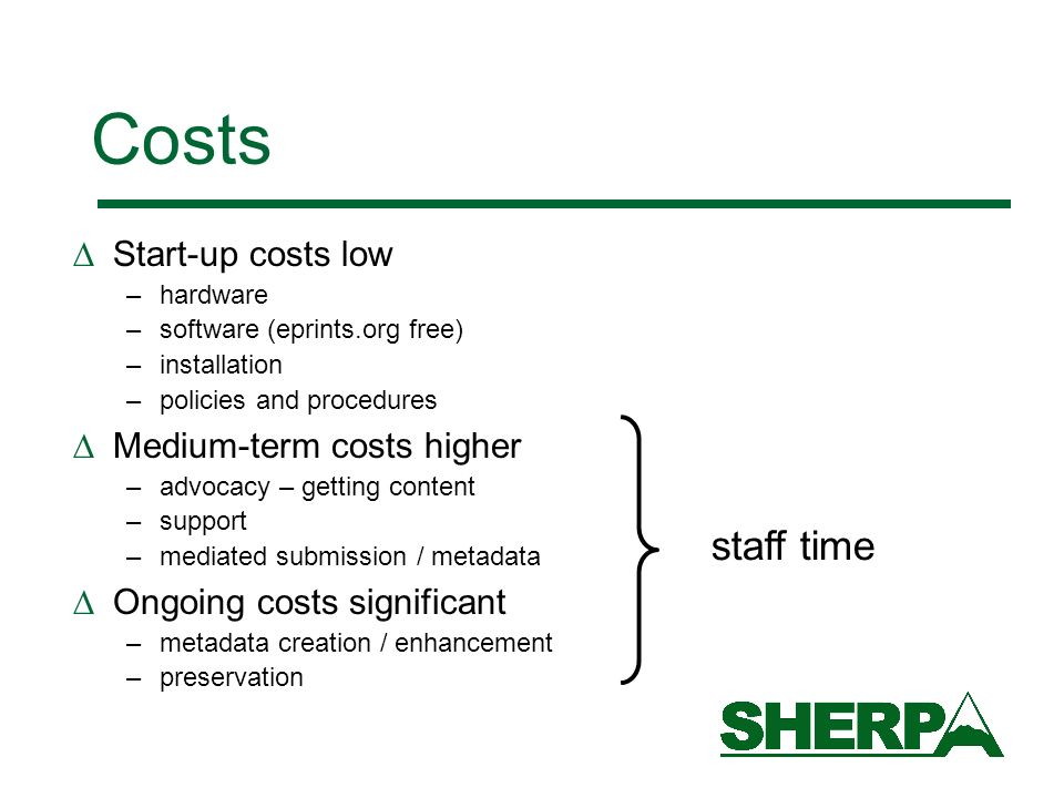 Costs Start-up costs low –hardware –software (eprints.org free) –installation –policies and procedures Medium-term costs higher –advocacy – getting content –support –mediated submission / metadata Ongoing costs significant –metadata creation / enhancement –preservation staff time