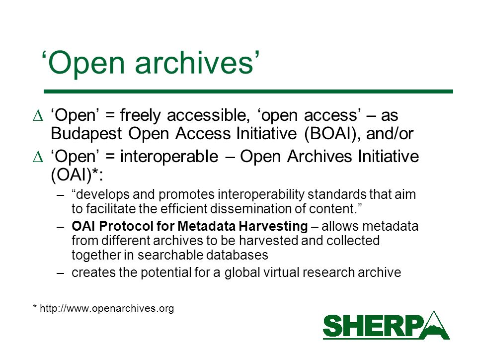 Open archives Open = freely accessible, open access – as Budapest Open Access Initiative (BOAI), and/or Open = interoperable – Open Archives Initiative (OAI)*: –develops and promotes interoperability standards that aim to facilitate the efficient dissemination of content.