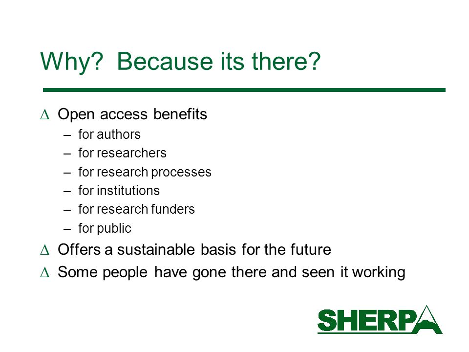 Why? Because its there? Open access benefits –for authors –for researchers –for research processes –for institutions –for research funders –for public