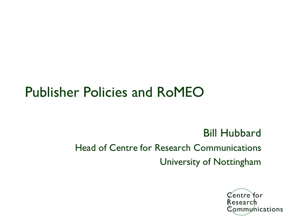 Publisher Policies and RoMEO Bill Hubbard Head of Centre for Research Communications University of Nottingham