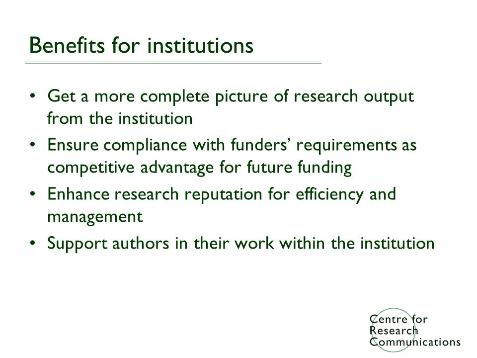 Benefits for institutions Get a more complete picture of research output from the institution Ensure compliance with funders requirements as competitive advantage for future funding Enhance research reputation for efficiency and management Support authors in their work within the institution