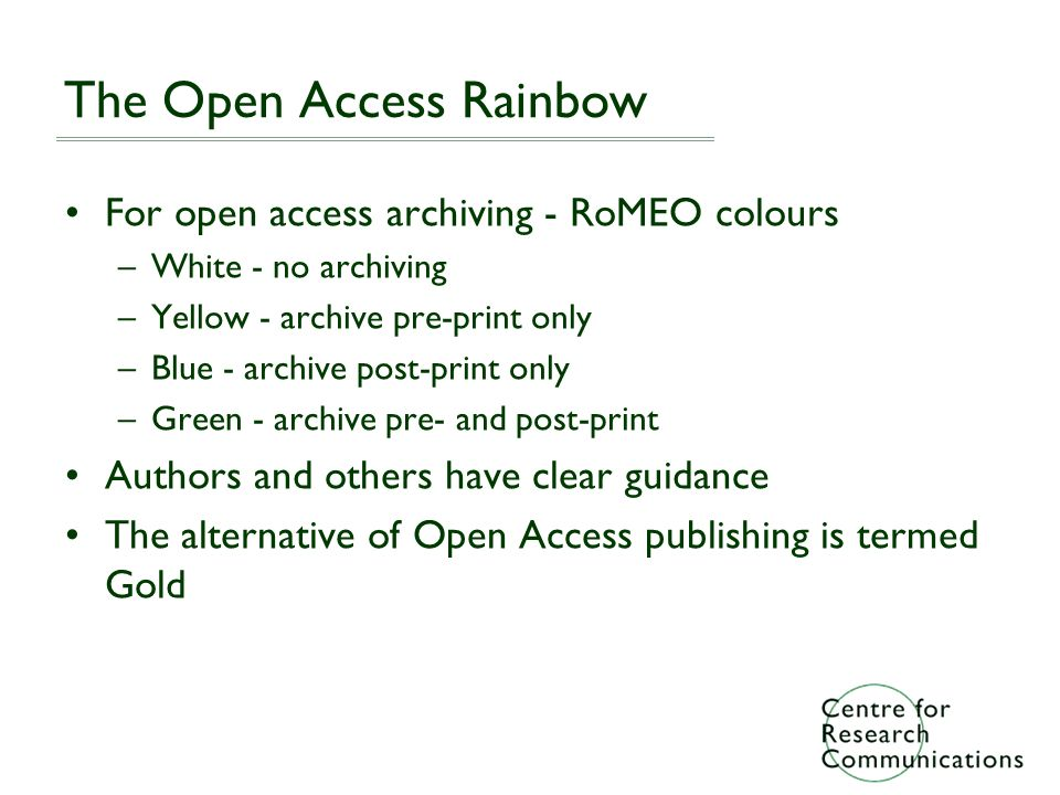 The Open Access Rainbow For open access archiving - RoMEO colours –White - no archiving –Yellow - archive pre-print only –Blue - archive post-print only –Green - archive pre- and post-print Authors and others have clear guidance The alternative of Open Access publishing is termed Gold
