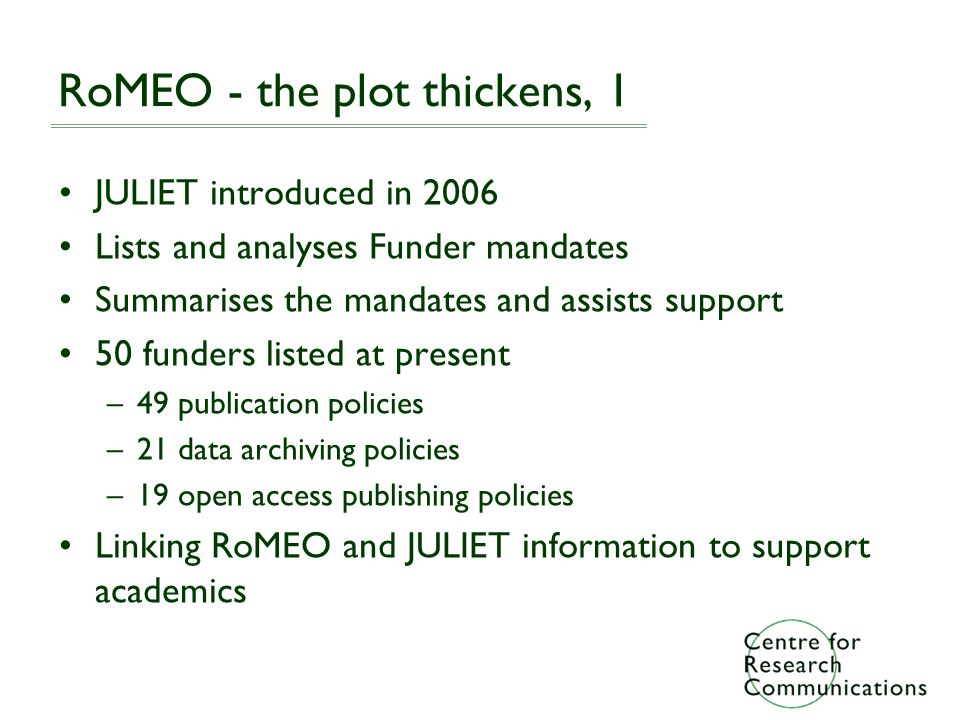 RoMEO - the plot thickens, 1 JULIET introduced in 2006 Lists and analyses Funder mandates Summarises the mandates and assists support 50 funders listed at present –49 publication policies –21 data archiving policies –19 open access publishing policies Linking RoMEO and JULIET information to support academics