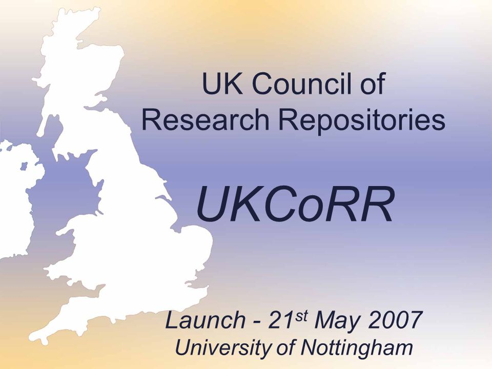 UK Council of Research Repositories UKCoRR Launch - 21 st May 2007 University of Nottingham