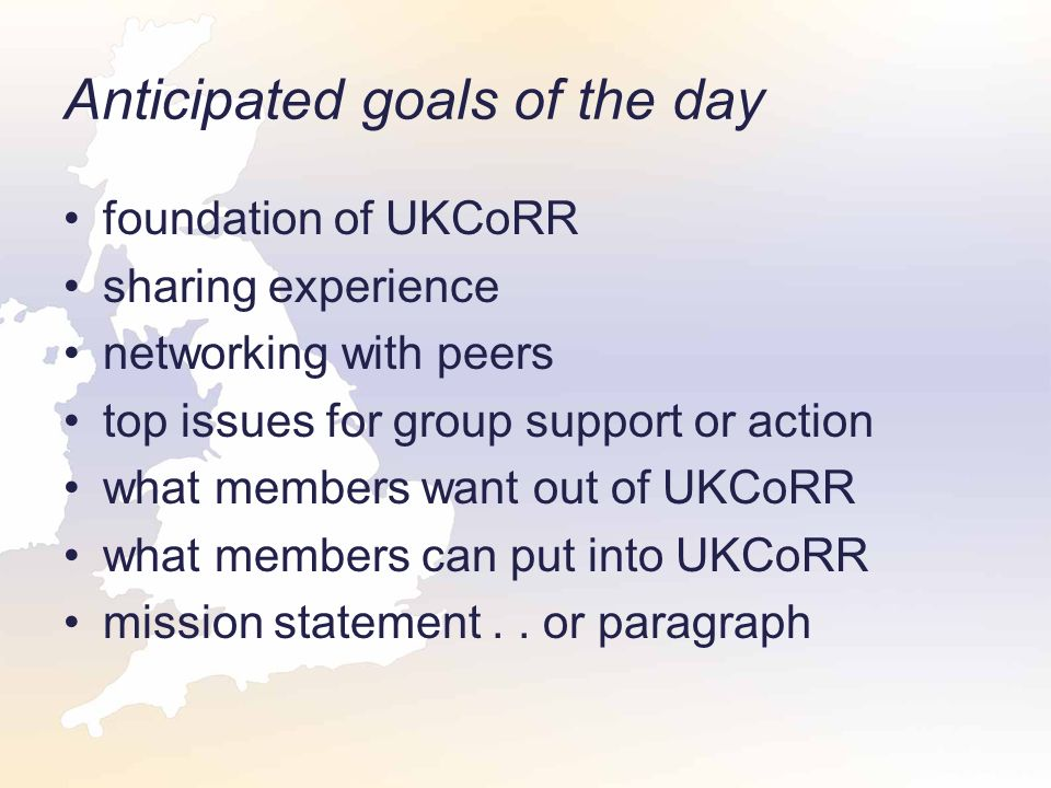 Anticipated goals of the day foundation of UKCoRR sharing experience networking with peers top issues for group support or action what members want out of UKCoRR what members can put into UKCoRR mission statement..