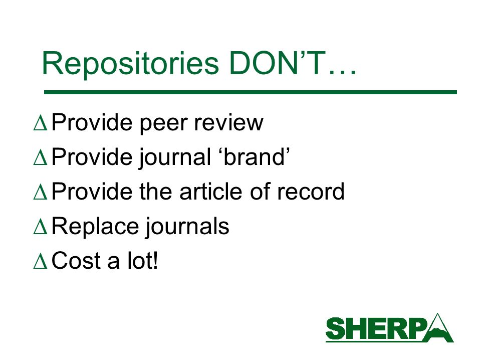 Repositories DONT… Provide peer review Provide journal brand Provide the article of record Replace journals Cost a lot!
