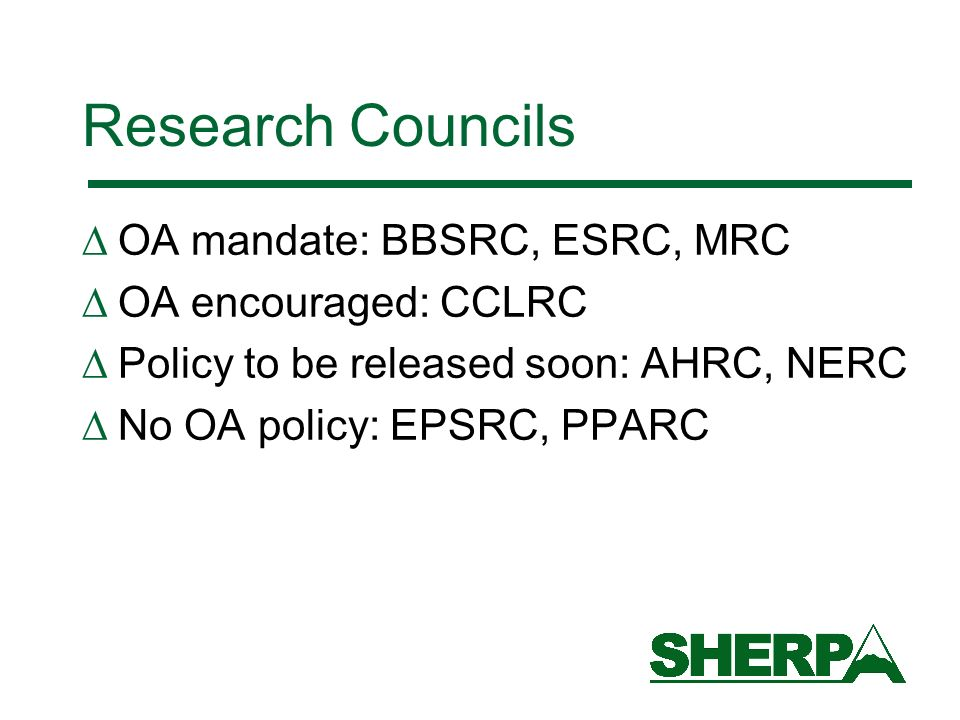 Research Councils OA mandate: BBSRC, ESRC, MRC OA encouraged: CCLRC Policy to be released soon: AHRC, NERC No OA policy: EPSRC, PPARC