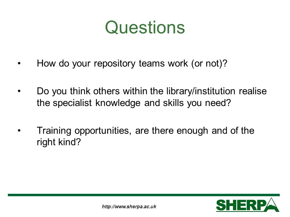 http://www.sherpa.ac.uk Questions How do your repository teams work (or not)? Do you think others within the library/institution realise the specialis