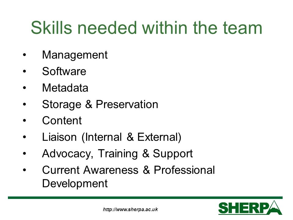 http://www.sherpa.ac.uk Skills needed within the team Management Software Metadata Storage & Preservation Content Liaison (Internal & External) Advoca