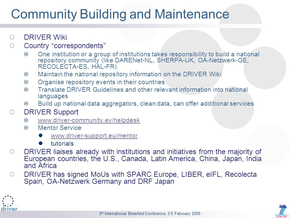 9 th International Bielefeld Conference, 3-5 February 2009 Community Building and Maintenance DRIVER Wiki Country correspondents One institution or a group of institutions takes responsibility to build a national repository community (like DARENet-NL, SHERPA-UK, OA-Netzwerk-GE, RECOLECTA-ES, HAL-FR) Maintain the national repository information on the DRIVER Wiki Organise repository events in their countries Translate DRIVER Guidelines and other relevant information into national languages Build up national data aggregators, clean data, can offer additional services DRIVER Support www.driver-community.ey/helpdesk Mentor Service www.driver-support.eu/mentor tutorials DRIVER liaises already with institutions and initiatives from the majority of European countries, the U.S., Canada, Latin America, China, Japan, India and Africa DRIVER has signed MoUs with SPARC Europe, LIBER, eIFL, Recolecta Spain, OA-Netzwerk Germany and DRF Japan
