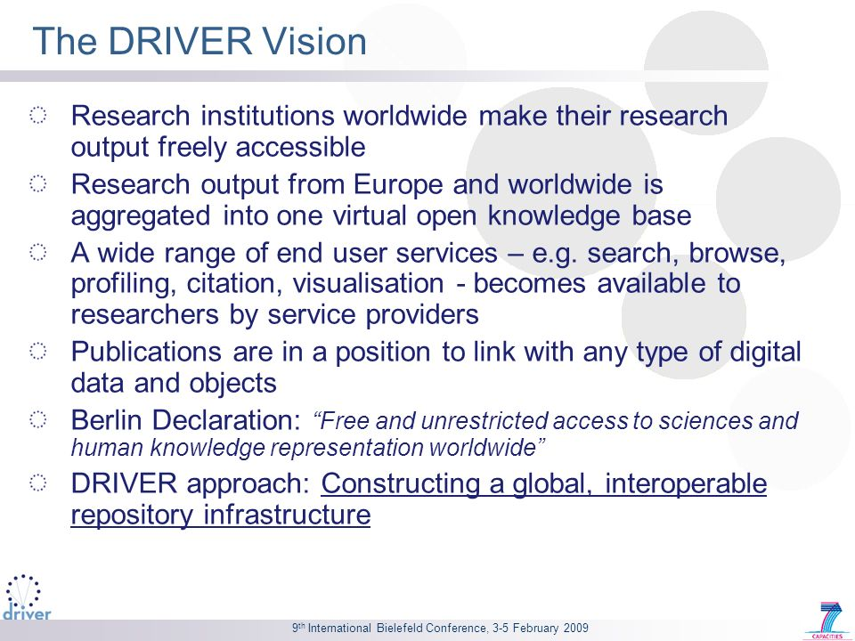 9 th International Bielefeld Conference, 3-5 February 2009 The DRIVER Vision Research institutions worldwide make their research output freely accessible Research output from Europe and worldwide is aggregated into one virtual open knowledge base A wide range of end user services – e.g.