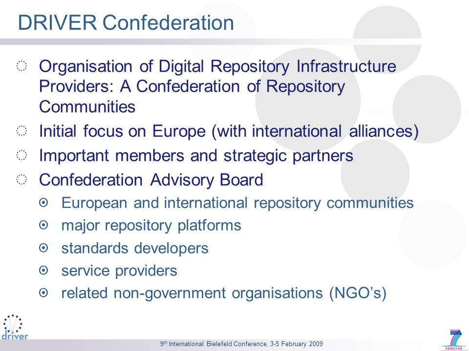 9 th International Bielefeld Conference, 3-5 February 2009 D-Net – DRIVER Network Evolution Toolkit Open source software Tool box for service providers: To share DRIVER based operational systems to run additional instances of existing services To employ DRIVER based operational systems to develop new services To deploy a new independent DRIVER infrastructure to serve the needs of the service providers own community Available at: http://www.driver-repository.eu/Downloads