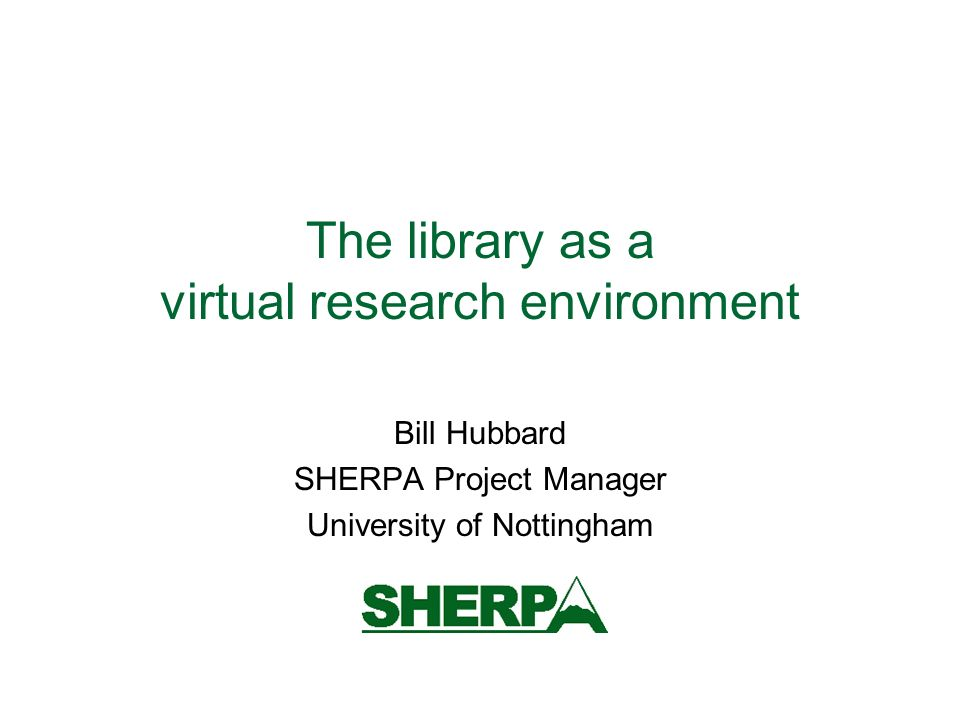 The library as a virtual research environment Bill Hubbard SHERPA Project Manager University of Nottingham
