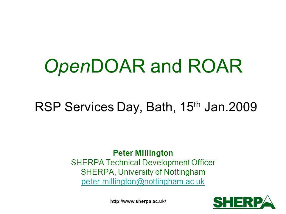 http://www.sherpa.ac.uk/ OpenDOAR and ROAR RSP Services Day, Bath, 15 th Jan.2009 Peter Millington SHERPA Technical Development Officer SHERPA, University of Nottingham peter.millington@nottingham.ac.uk