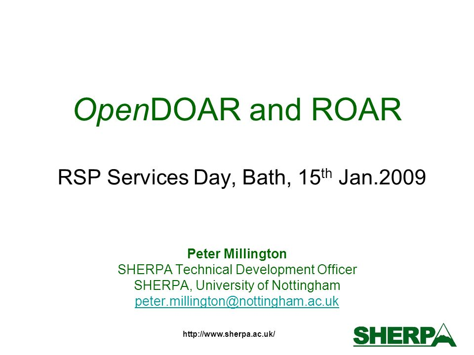 http://www.sherpa.ac.uk/ OpenDOAR and ROAR RSP Services Day, Bath, 15 th Jan.2009 Peter Millington SHERPA Technical Development Officer SHERPA, Univer