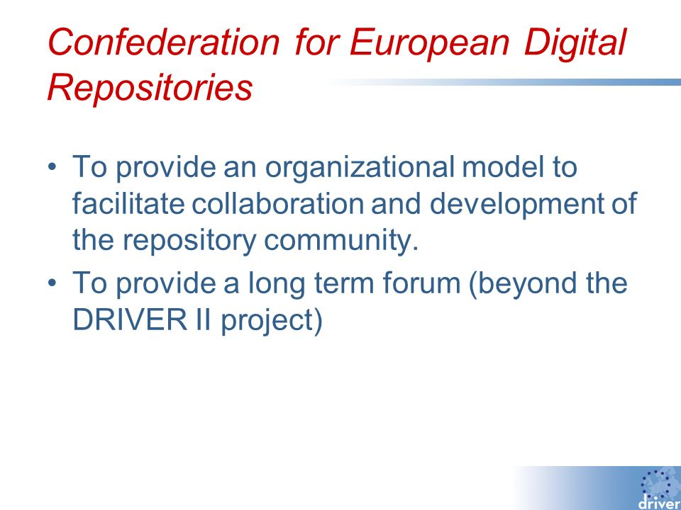 Confederation for European Digital Repositories To provide an organizational model to facilitate collaboration and development of the repository community.