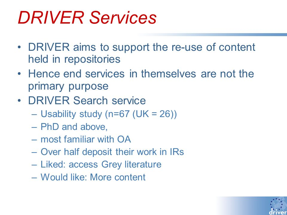 DRIVER Services DRIVER aims to support the re-use of content held in repositories Hence end services in themselves are not the primary purpose DRIVER Search service –Usability study (n=67 (UK = 26)) –PhD and above, –most familiar with OA –Over half deposit their work in IRs –Liked: access Grey literature –Would like: More content