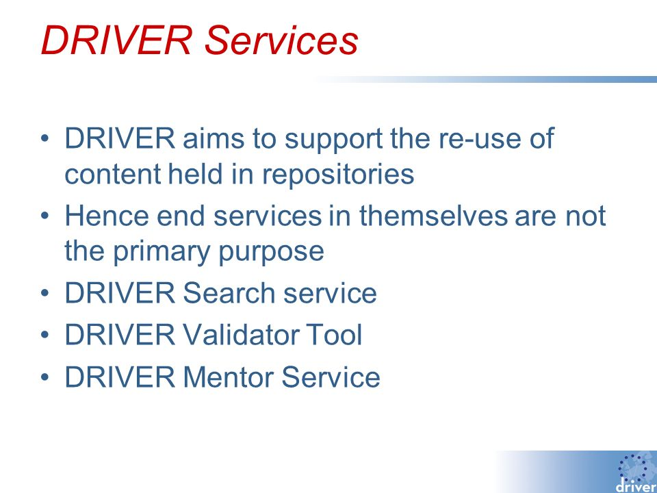 DRIVER Services DRIVER aims to support the re-use of content held in repositories Hence end services in themselves are not the primary purpose DRIVER Search service DRIVER Validator Tool DRIVER Mentor Service