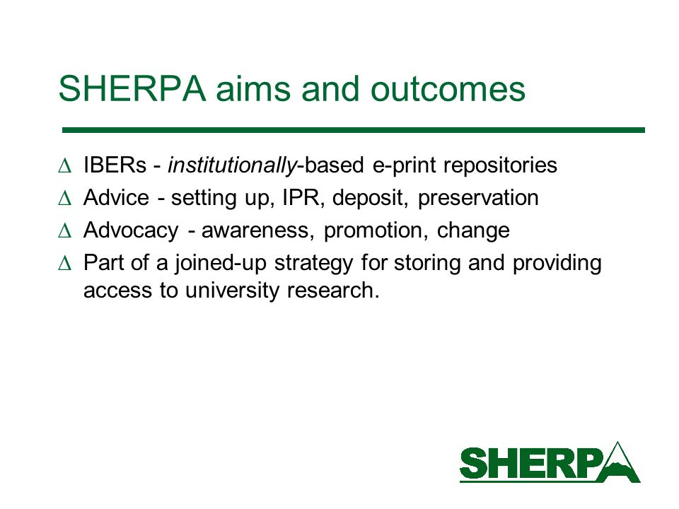 SHERPA aims and outcomes IBERs - institutionally-based e-print repositories Advice - setting up, IPR, deposit, preservation Advocacy - awareness, prom