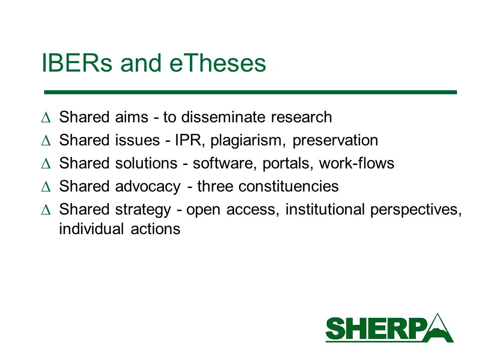 IBERs and eTheses Shared aims - to disseminate research Shared issues - IPR, plagiarism, preservation Shared solutions - software, portals, work-flows Shared advocacy - three constituencies Shared strategy - open access, institutional perspectives, individual actions