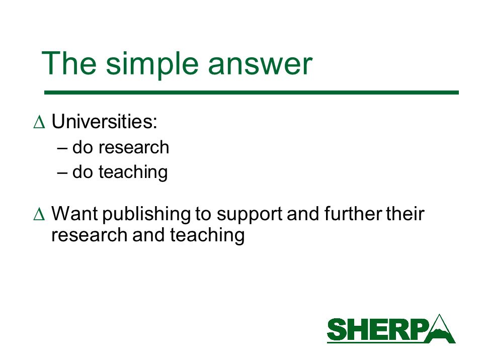The simple answer Universities: –do research –do teaching Want publishing to support and further their research and teaching