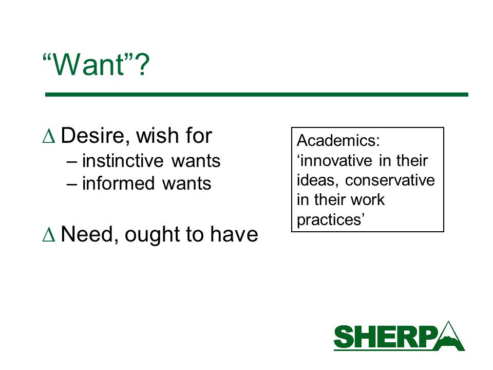 Want? Desire, wish for –instinctive wants –informed wants Need, ought to have Academics: innovative in their ideas, conservative in their work practic
