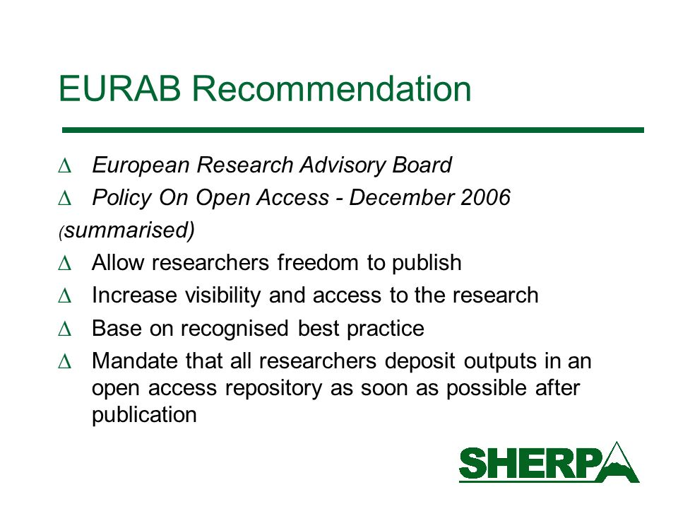 EURAB Recommendation European Research Advisory Board Policy On Open Access - December 2006 ( summarised) Allow researchers freedom to publish Increase visibility and access to the research Base on recognised best practice Mandate that all researchers deposit outputs in an open access repository as soon as possible after publication