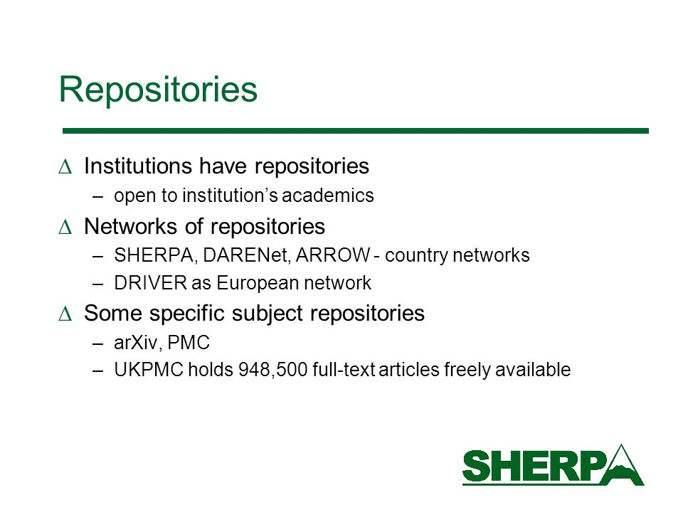 Repositories Institutions have repositories –open to institutions academics Networks of repositories –SHERPA, DARENet, ARROW - country networks –DRIVER as European network Some specific subject repositories –arXiv, PMC –UKPMC holds 948,500 full-text articles freely available