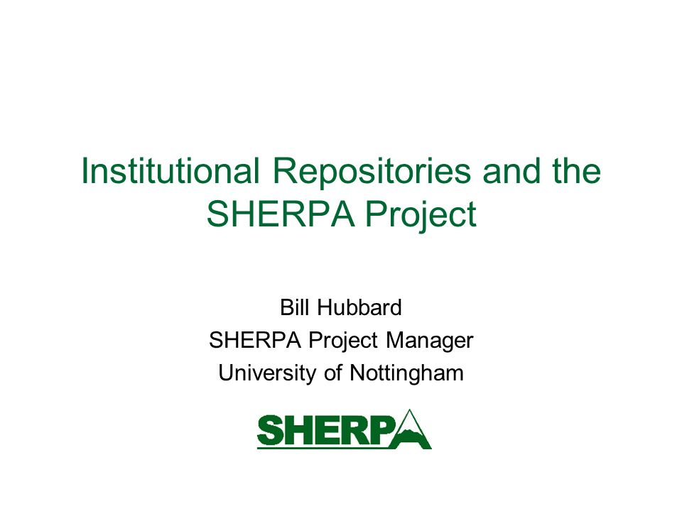 Institutional Repositories and the SHERPA Project Bill Hubbard SHERPA Project Manager University of Nottingham