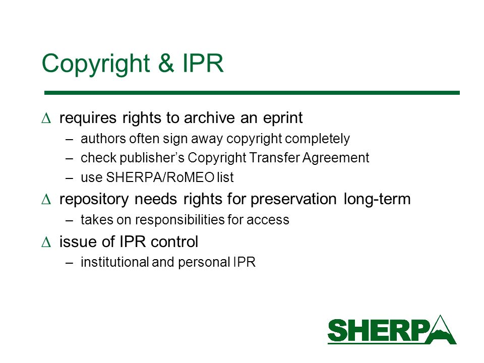 Copyright & IPR requires rights to archive an eprint –authors often sign away copyright completely –check publishers Copyright Transfer Agreement –use SHERPA/RoMEO list repository needs rights for preservation long-term –takes on responsibilities for access issue of IPR control –institutional and personal IPR