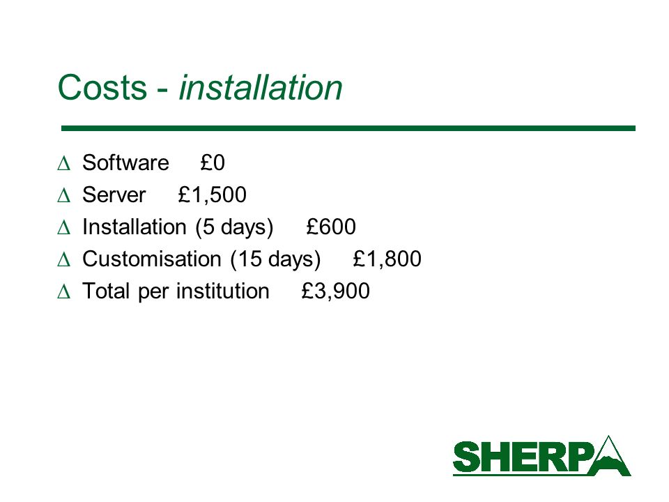 Costs - installation Software £0 Server £1,500 Installation (5 days) £600 Customisation (15 days) £1,800 Total per institution £3,900